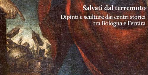Mostra Salvati dal terremoto – Dipinti e sculture dai centri storici tra Bologna e Ferrara